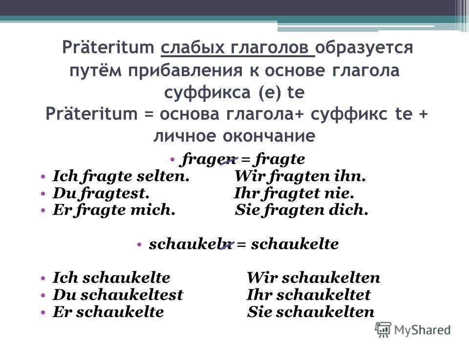 Präteritum слабых глаголов образуется путём прибавления к основе глагола суффикса (e) te Präteritum = основа глагола+ суффикс te + личное окончание fragen = fragte Ich fragte selten. Wir fragten ihn. Du fragtest. Ihr fragtet nie. Er fragte mich. Sie