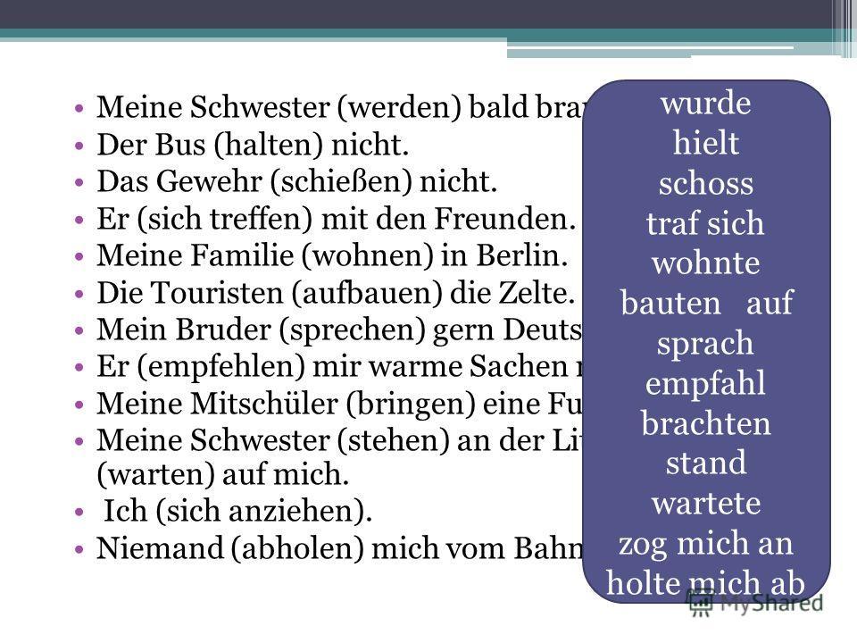Meine Schwester (werden) bald braun. Der Bus (halten) nicht. Das Gewehr (schießen) nicht. Er (sich treffen) mit den Freunden. Meine Familie (wohnen) in Berlin. Die Touristen (aufbauen) die Zelte. Mein Bruder (sprechen) gern Deutsch. Er (empfehlen) mi