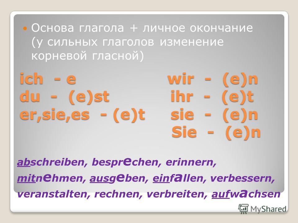 ich - e wir - (e)n du - (e)st ihr - (e)t er,sie,es - (e)t sie - (e)n Sie - (e)n Основа глагола + личное окончание (у сильных глаголов изменение корневой гласной) abschreiben, bespr e chen, erinnern, mitn e hmen, ausg e ben, einf a llen, verbessern, v