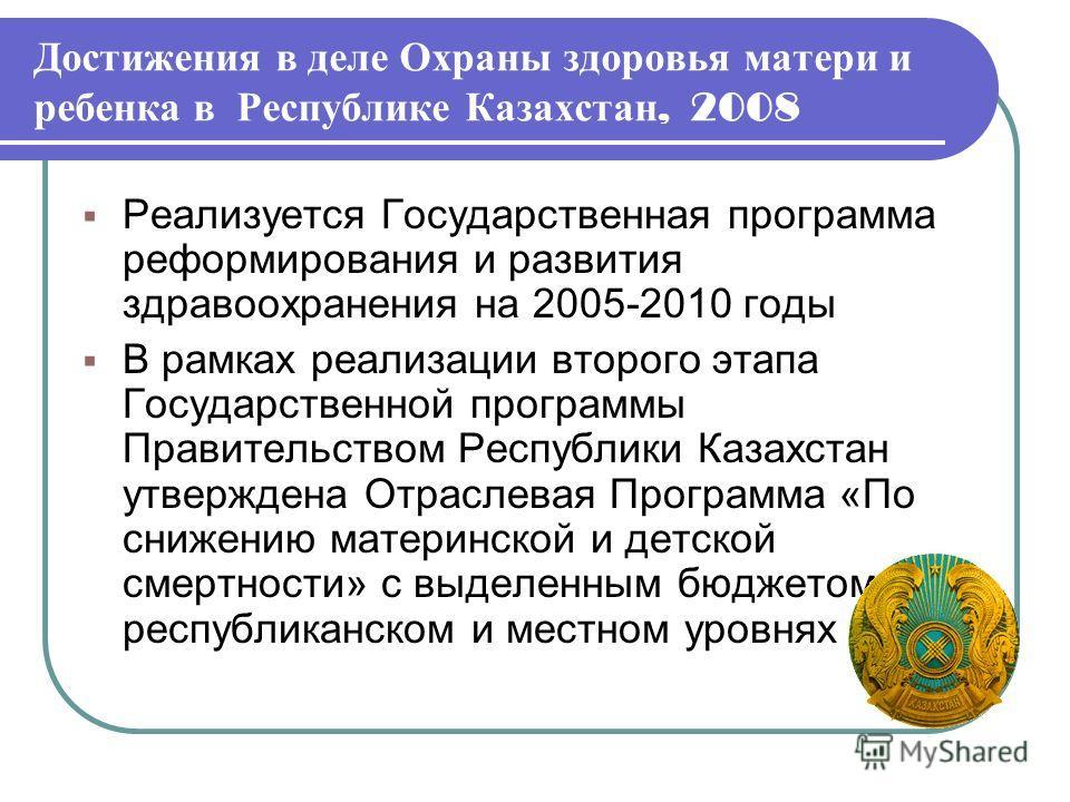 Достижения в деле Охраны здоровья матери и ребенка в Республике Казахстан, 2008 Реализуется Государственная программа реформирования и развития здравоохранения на 2005-2010 годы В рамках реализации второго этапа Государственной программы Правительств