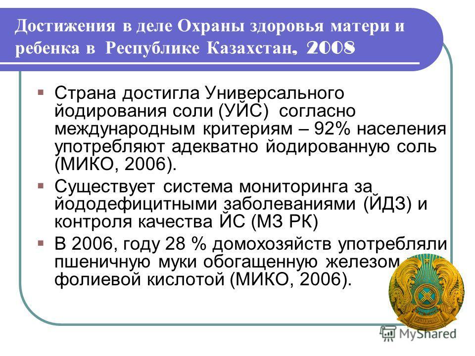 Достижения в деле Охраны здоровья матери и ребенка в Республике Казахстан, 2008 Страна достигла Универсального йодирования соли (УЙС) согласно международным критериям – 92% населения употребляют адекватно йодированную соль (МИКО, 2006). Существует си