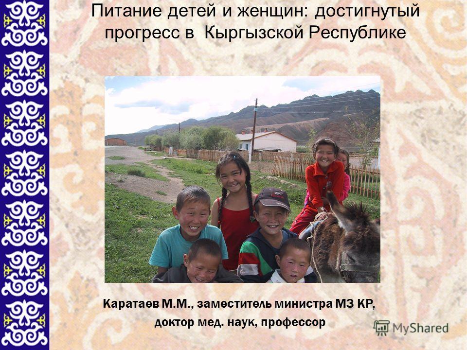1 Питание детей и женщин: достигнутый прогресс в Кыргызской Республике Каратаев М.М., заместитель министра МЗ КР, доктор мед. наук, профессор