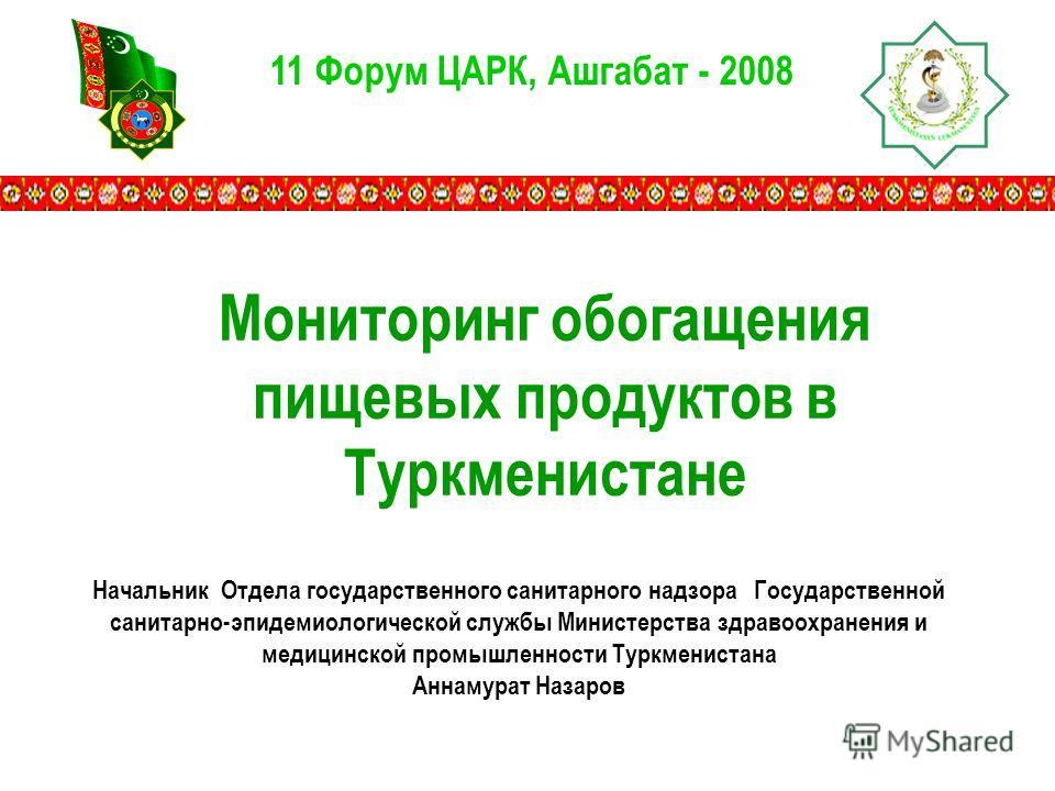 11 Форум ЦАРК, Ашгабат - 2008 Мониторинг обогащения пищевых продуктов в Туркменистане Начальник Отдела государственного санитарного надзора Государственной санитарно-эпидемиологической службы Министерства здравоохранения и медицинской промышленности