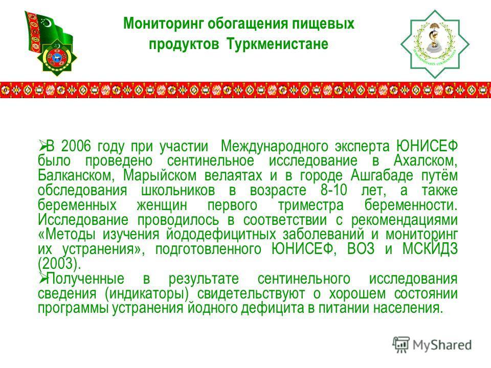 Мониторинг обогащения пищевых продуктов Туркменистане В 2006 году при участии Международного эксперта ЮНИСЕФ было проведено сентинельное исследование в Ахалском, Балканском, Марыйском велаятах и в городе Ашгабаде путём обследования школьников в возра