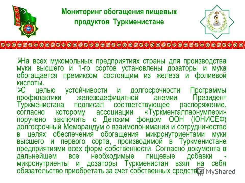 Мониторинг обогащения пищевых продуктов Туркменистане На всех мукомольных предприятиях страны для производства муки высшего и 1-го сортов установлены дозаторы и мука обогащается премиксом состоящим из железа и фолиевой кислоты. С целью устойчивости и