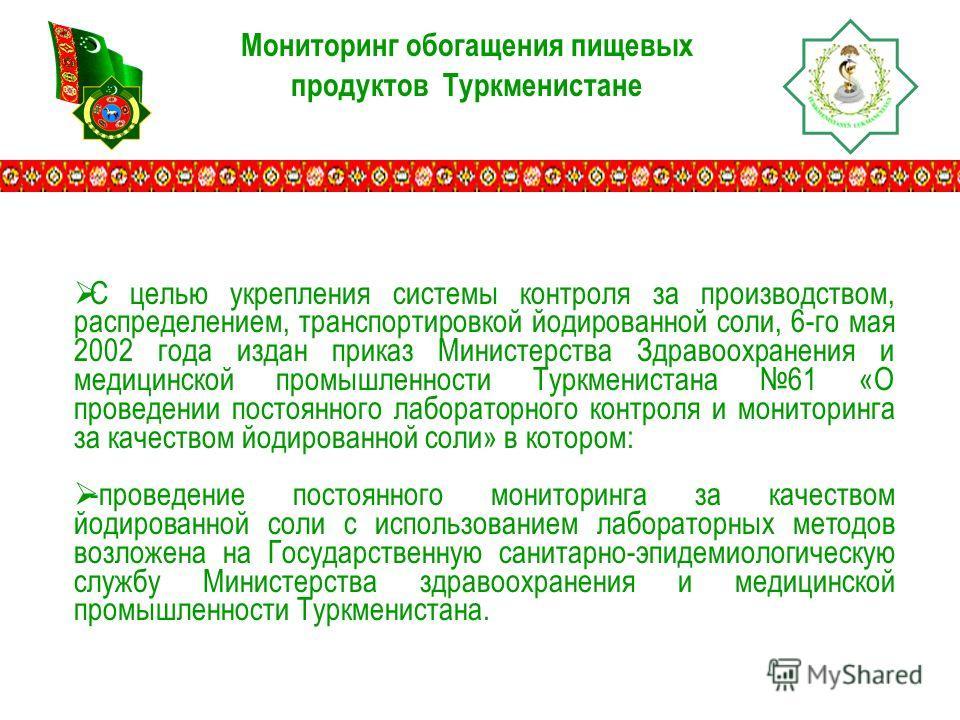 Мониторинг обогащения пищевых продуктов Туркменистане С целью укрепления системы контроля за производством, распределением, транспортировкой йодированной соли, 6-го мая 2002 года издан приказ Министерства Здравоохранения и медицинской промышленности