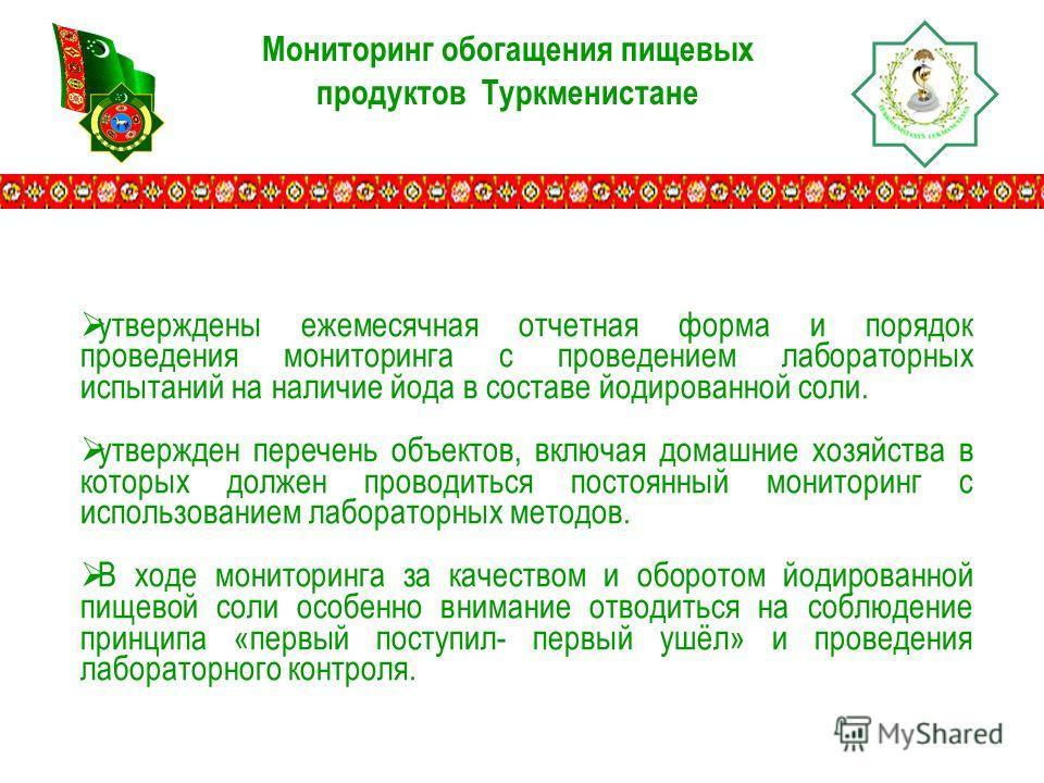 Мониторинг обогащения пищевых продуктов Туркменистане утверждены ежемесячная отчетная форма и порядок проведения мониторинга с проведением лабораторных испытаний на наличие йода в составе йодированной соли. утвержден перечень объектов, включая домашн
