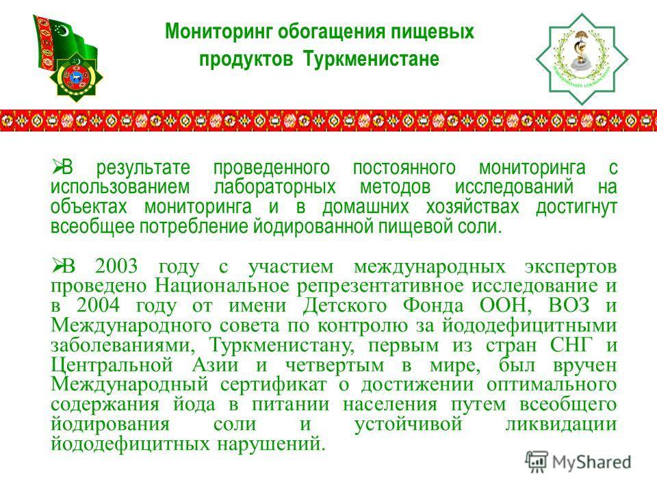 Мониторинг обогащения пищевых продуктов Туркменистане В результате проведенного постоянного мониторинга с использованием лабораторных методов исследований на объектах мониторинга и в домашних хозяйствах достигнут всеобщее потребление йодированной пищ
