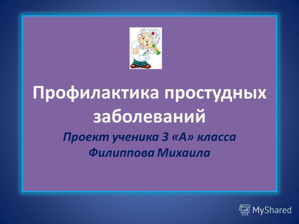 Профилактика простудных заболеваний Проект ученика 3 «А» класса Филиппова Михаила