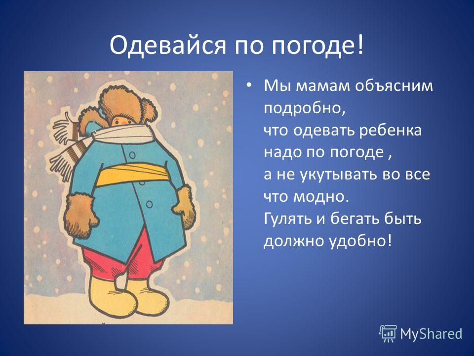 Одевайся по погоде! Мы мамам объясним подробно, что одевать ребенка надо по погоде, а не укутывать во все что модно. Гулять и бегать быть должно удобно!