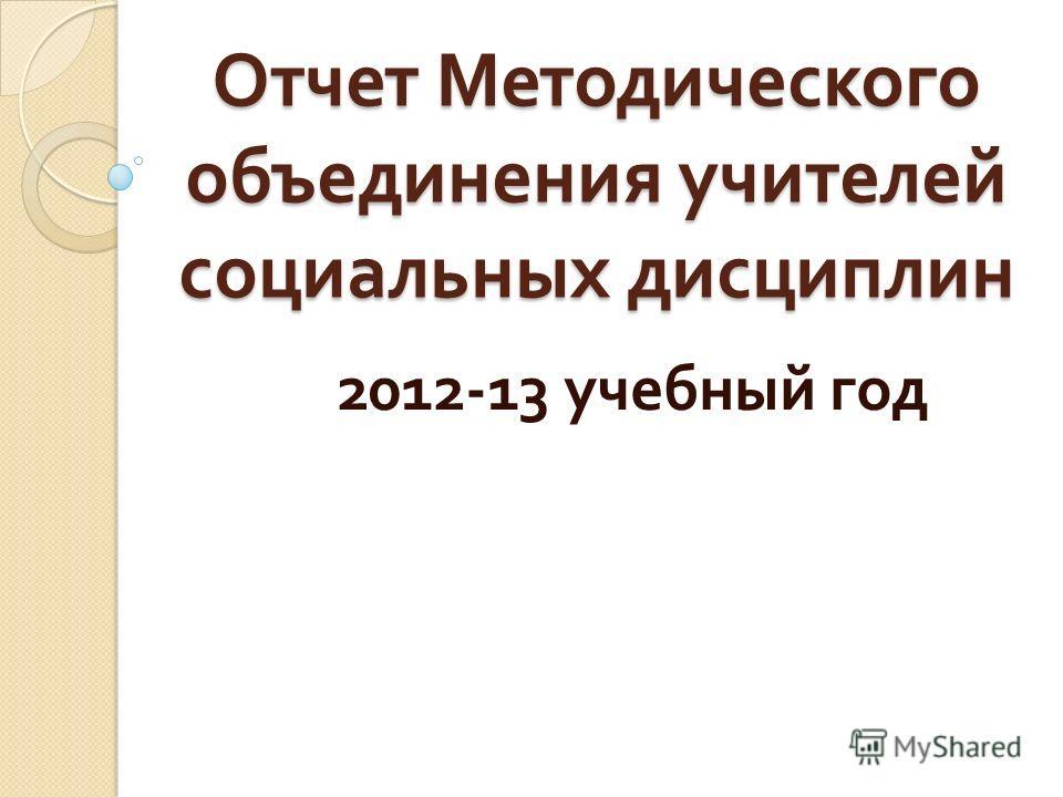 Отчет Методического объединения учителей социальных дисциплин 2012-13 учебный год