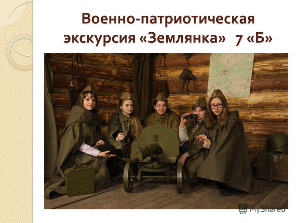 Военно - патриотическая экскурсия « Землянка » 7 « Б »