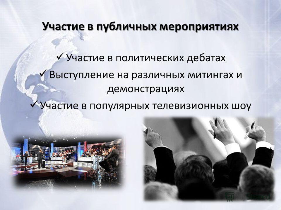 Участие в публичных мероприятиях Участие в политических дебатах Выступление на различных митингах и демонстрациях Участие в популярных телевизионных шоу