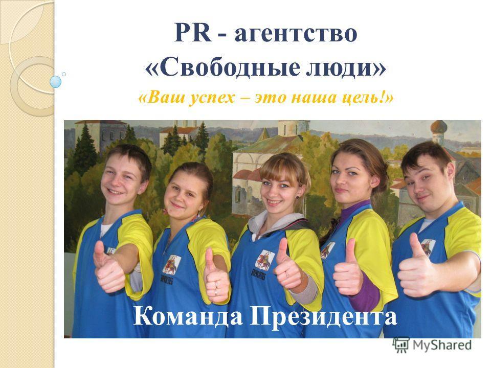 PR - агентство «Свободные люди» «Ваш успех – это наша цель!» Команда Президента