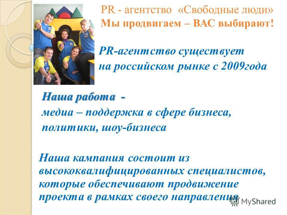 PR - агентство «Свободные люди» Мы продвигаем – ВАС выбирают! PR-агентство существует на российском рынке с 2009года Наша работа - Наша работа - медиа – поддержка в сфере бизнеса, политики, шоу-бизнеса Наша кампания состоит из высококвалифицированных