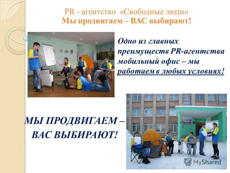 Одно из главных преимуществ PR-агентства мобильный офис – мы работаем в любых условиях! МЫ ПРОДВИГАЕМ – ВАС ВЫБИРАЮТ! PR - агентство «Свободные люди» Мы продвигаем – ВАС выбирают!