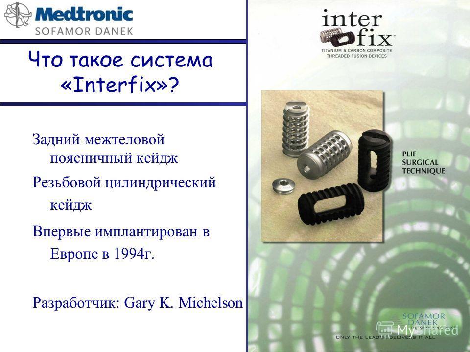 Что такое система «Interfix»? Задний межтеловой поясничный кейдж Резьбовой цилиндрический кейдж Впервые имплантирован в Европе в 1994г. Разработчик: Gary K. Michelson