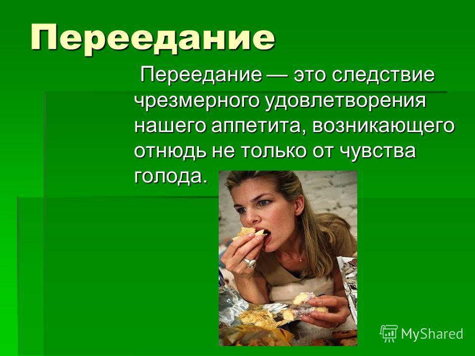 Переедание Переедание это следствие чрезмерного удовлетворения нашего аппетита, возникающего отнюдь не только от чувства голода. Переедание это следствие чрезмерного удовлетворения нашего аппетита, возникающего отнюдь не только от чувства голода.