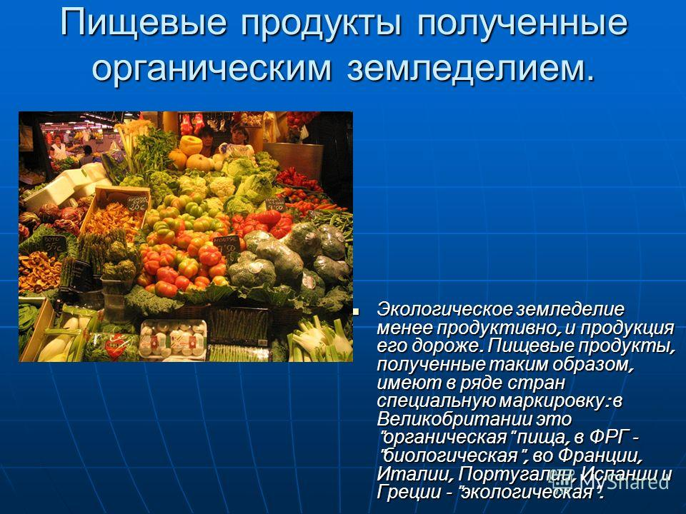 Пищевые продукты полученные органическим земледелием. Экологическое земледелие менее продуктивно, и продукция его дороже. Пищевые продукты, полученные таким образом, имеют в ряде стран специальную маркировку : в Великобритании это