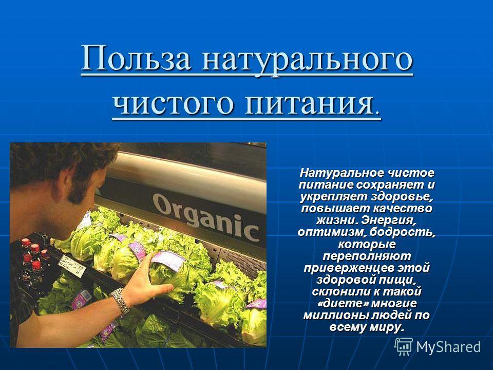 Польза натурального чистого питания. Натуральное чистое питание сохраняет и укрепляет здоровье, повышает качество жизни. Энергия, оптимизм, бодрость, которые переполняют приверженцев этой здоровой пищи, склонили к такой « диете » многие миллионы люде