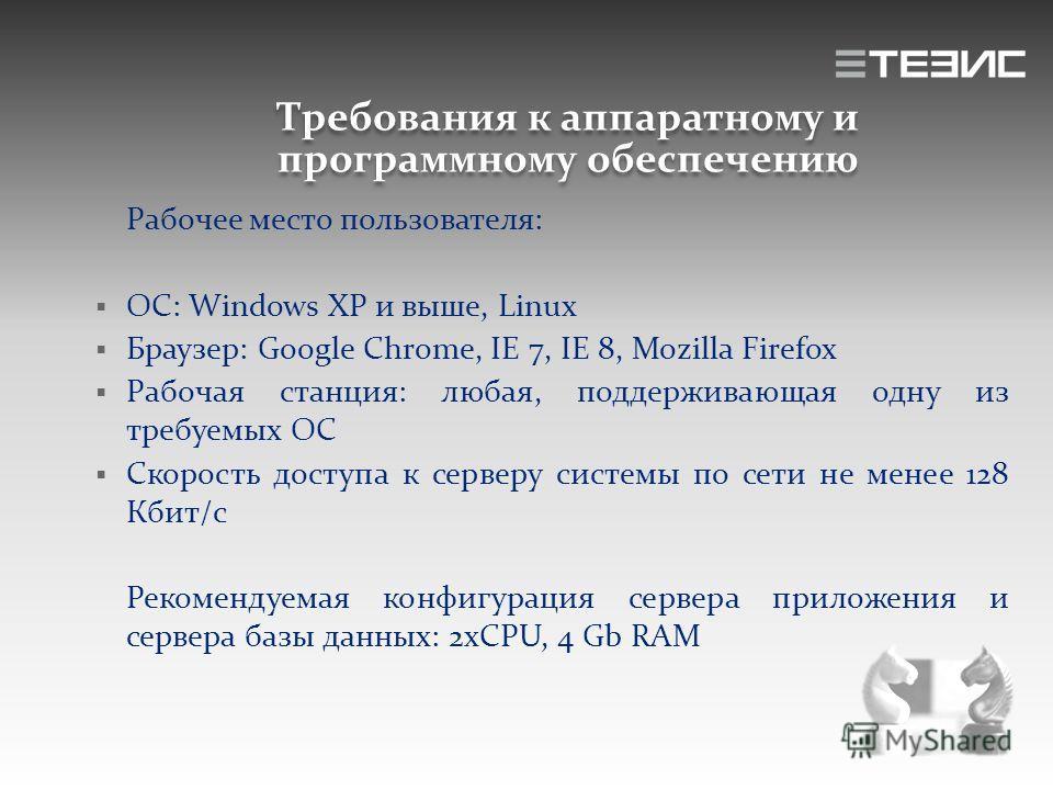 Требования к аппаратному и программному обеспечению Рабочее место пользователя: ОС: Windows XP и выше, Linux Браузер: Google Chrome, IE 7, IE 8, Mozilla Firefox Рабочая станция: любая, поддерживающая одну из требуемых ОС Скорость доступа к серверу си