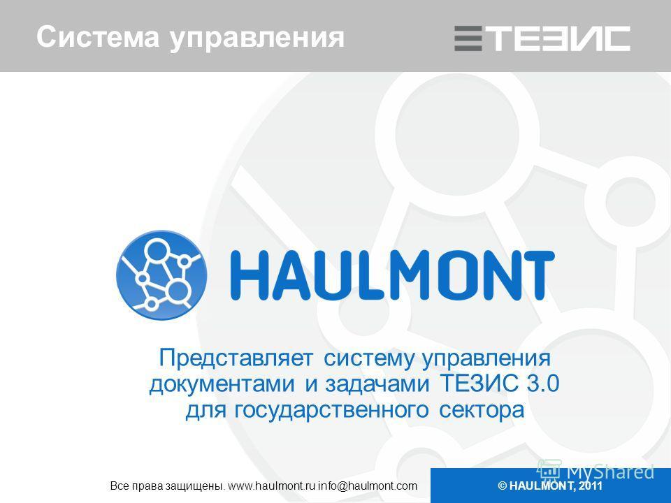 Система управления Представляет систему управления документами и задачами ТЕЗИС 3.0 для государственного сектора © HAULMONT, 2011 Все права защищены. www.haulmont.ru info@haulmont.com