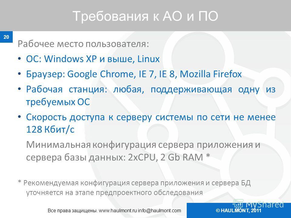 © HAULMONT, 2011 Требования к АО и ПО Рабочее место пользователя: ОС: Windows XP и выше, Linux Браузер: Google Chrome, IE 7, IE 8, Mozilla Firefox Рабочая станция: любая, поддерживающая одну из требуемых ОС Скорость доступа к серверу системы по сети