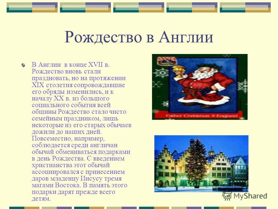 Рождество в Англии В Англии в конце XVII в. Рождество вновь стали праздновать, но на протяжении XIX столетия сопровождавшие его обряды изменились, и к началу XX в. из большого социального события всей общины Рождество стало чисто семейным праздником,