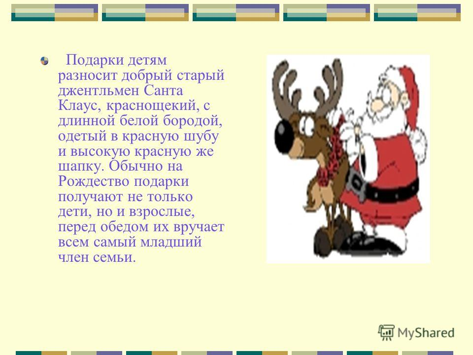 Подарки детям разносит добрый старый джентльмен Санта Клаус, краснощекий, с длинной белой бородой, одетый в красную шубу и высокую красную же шапку. Обычно на Рождество подарки получают не только дети, но и взрослые, перед обедом их вручает всем самы