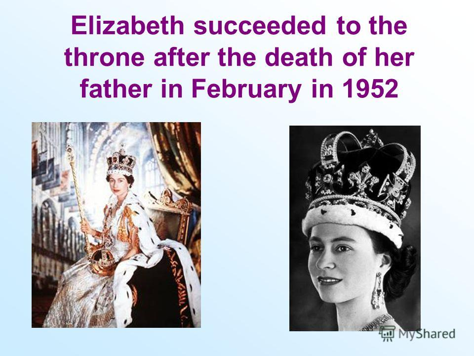 Elizabeth succeeded to the throne after the death of her father in February in 1952