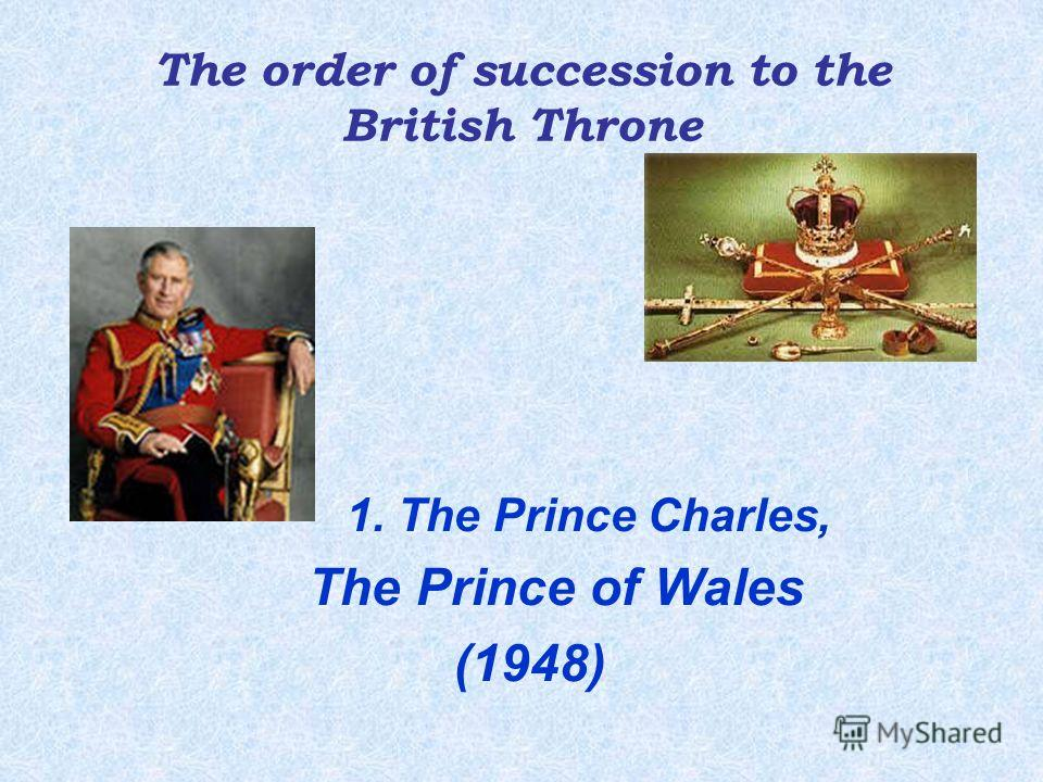 The order of succession to the British Throne 1. The Princе Charles, The Prince of Wales (1948)