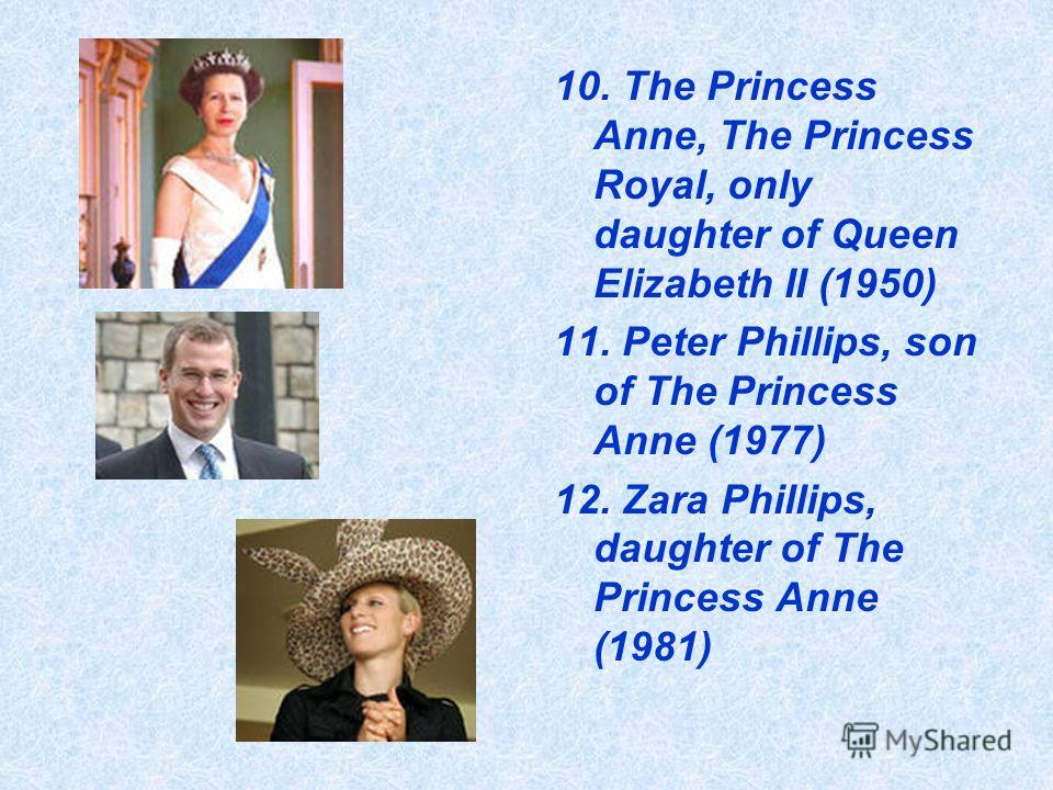 10. The Princess Anne, The Princess Royal, only daughter of Queen Elizabeth II (1950) 11. Peter Phillips, son of The Princess Anne (1977) 12. Zara Phillips, daughter of The Princess Anne (1981)