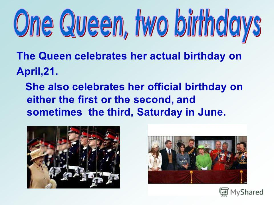 The Queen celebrates her actual birthday on April,21. She also celebrates her official birthday on either the first or the second, and sometimes the third, Saturday in June.
