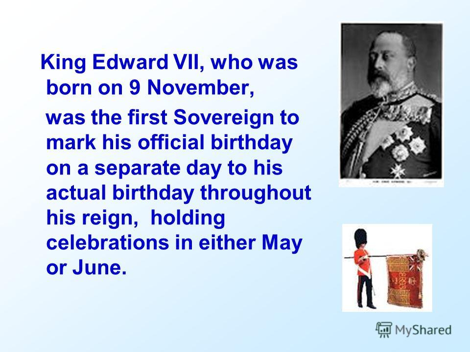 King Edward VII, who was born on 9 November, was the first Sovereign to mark his official birthday on a separate day to his actual birthday throughout his reign, holding celebrations in either May or June.