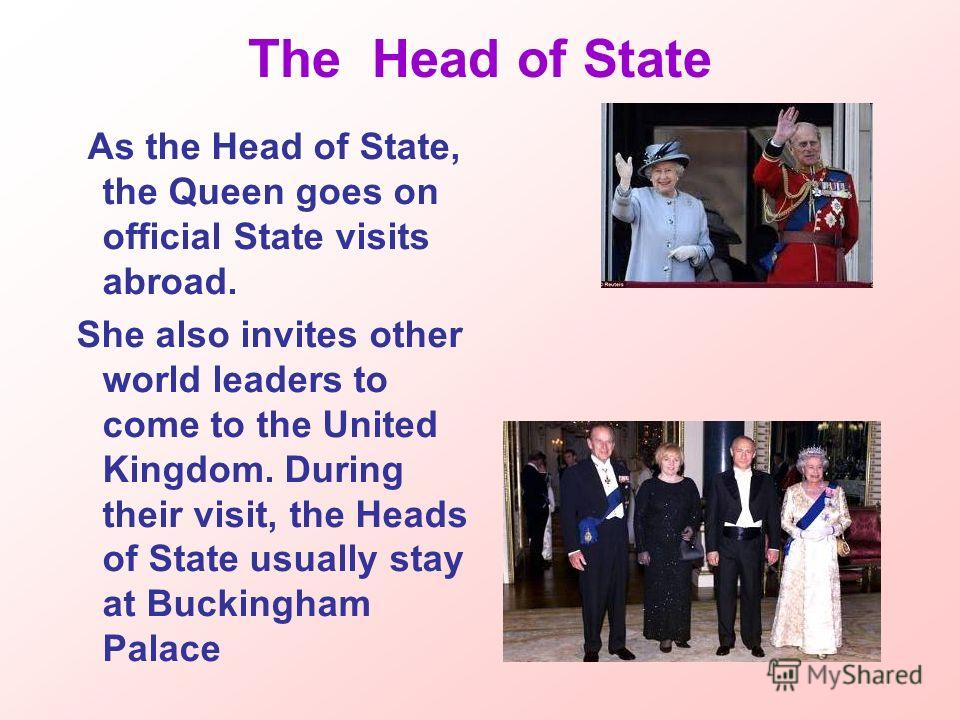 The Head of State As the Head of State, the Queen goes on official State visits abroad. She also invites other world leaders to come to the United Kingdom. During their visit, the Heads of State usually stay at Buckingham Palace