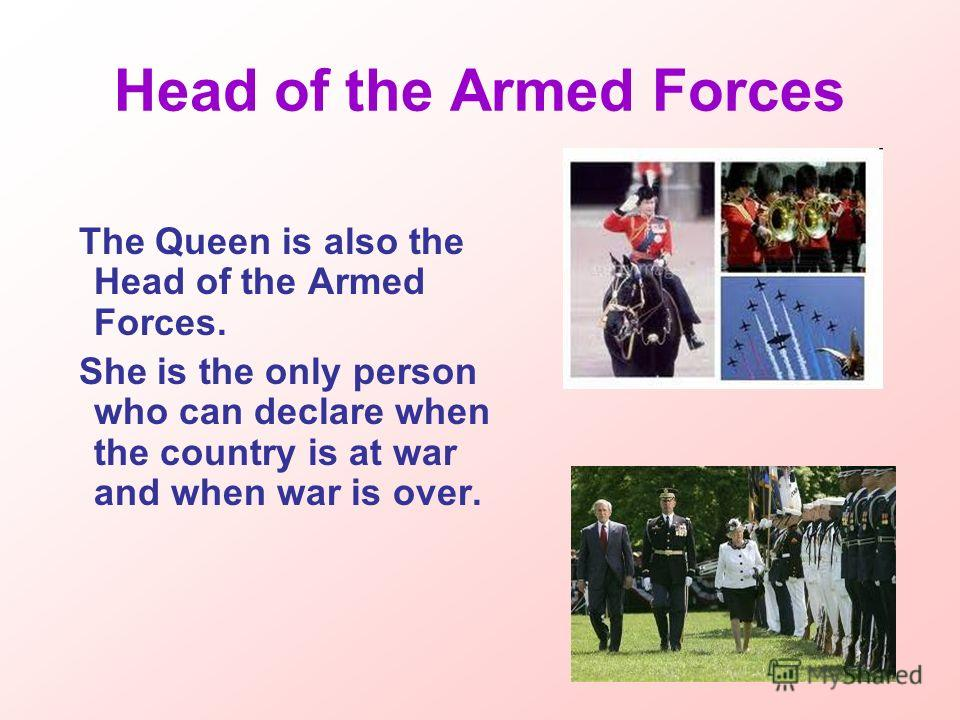 Head of the Armed Forces The Queen is also the Head of the Armed Forces. She is the only person who can declare when the country is at war and when war is over.