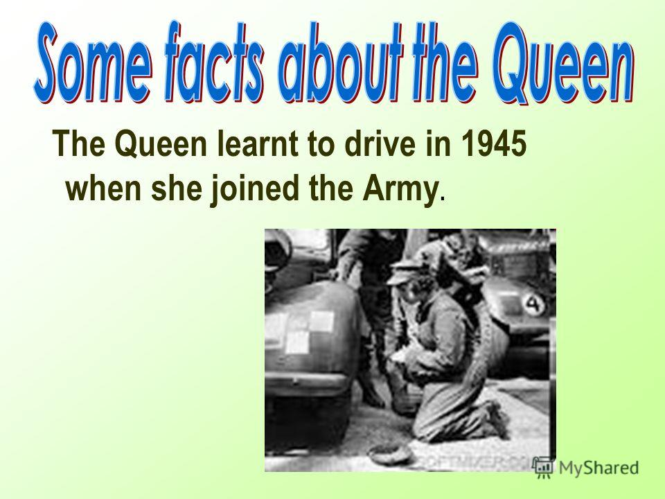The Queen learnt to drive in 1945 when she joined the Army.