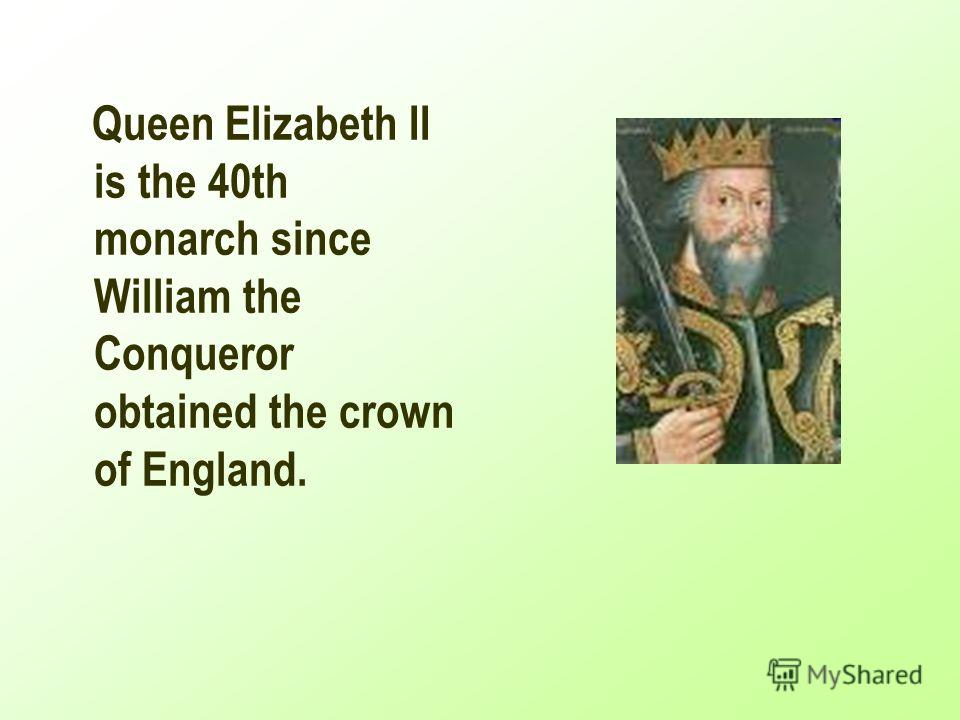 Queen Elizabeth II is the 40th monarch since William the Conqueror obtained the crown of England.