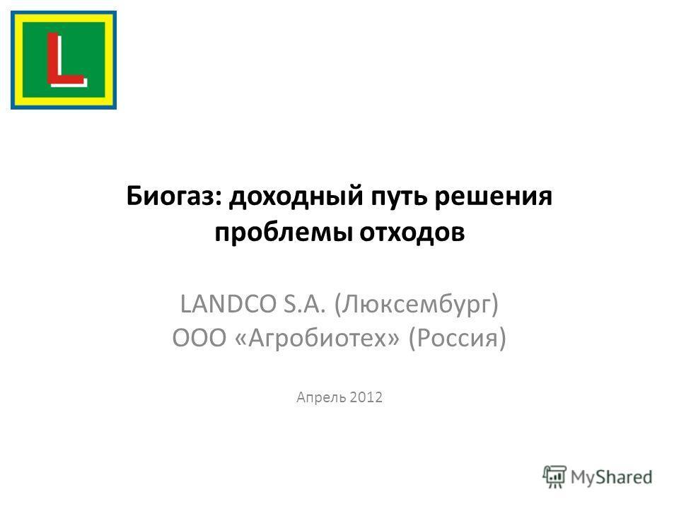 Биогаз: доходный путь решения проблемы отходов LANDCO S.A. (Люксембург) ООО «Агробиотех» (Россия) Апрель 2012