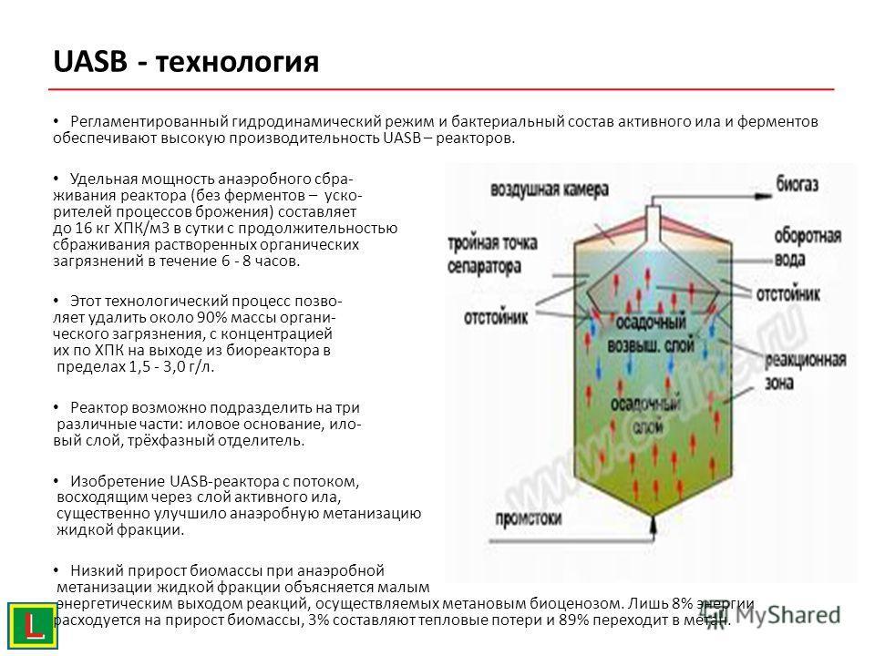 UASB - технология Регламентированный гидродинамический режим и бактериальный состав активного ила и ферментов обеспечивают высокую производительность UASB – реакторов. Удельная мощность анаэробного сбра- живания реактора (без ферментов – уско- рителе