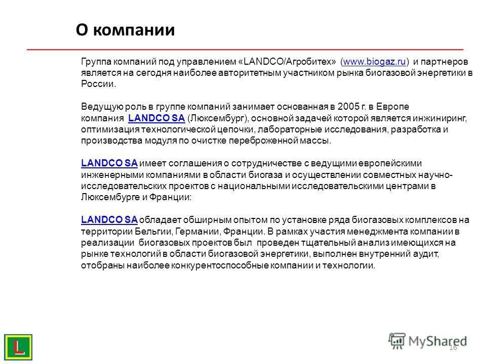 О компании 16 Группа компаний под управлением «LANDCO/Агробитех» (www.biogaz.ru) и партнеров является на сегодня наиболее авторитетным участником рынка биогазовой энергетики в России.www.biogaz.ru Ведущую роль в группе компаний занимает основанная в