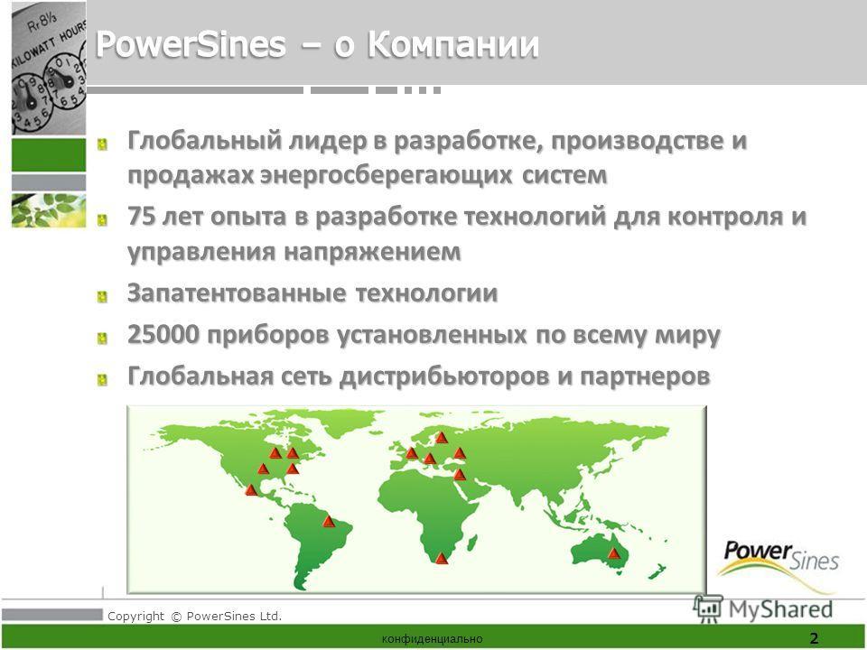 Copyright © PowerSines Ltd. конфиденциально Глобальный лидер в разработке, производстве и продажах энергосберегающих систем 75 лет опыта в разработке технологий для контроля и управления напряжением Запатентованные технологии 25000 приборов установле
