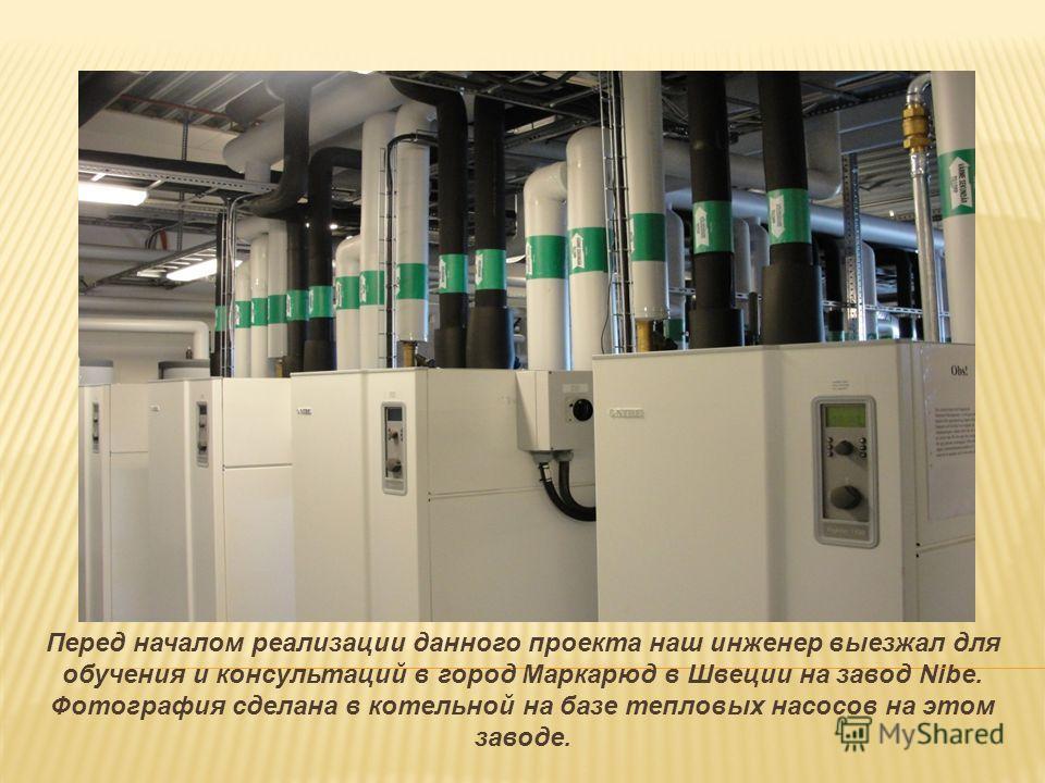 Перед началом реализации данного проекта наш инженер выезжал для обучения и консультаций в город Маркарюд в Швеции на завод Nibe. Фотография сделана в котельной на базе тепловых насосов на этом заводе.