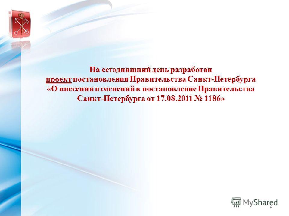 На сегодняшний день разработан проект постановления Правительства Санкт-Петербурга «О внесении изменений в постановление Правительства Санкт-Петербурга от 17.08.2011 1186» 2