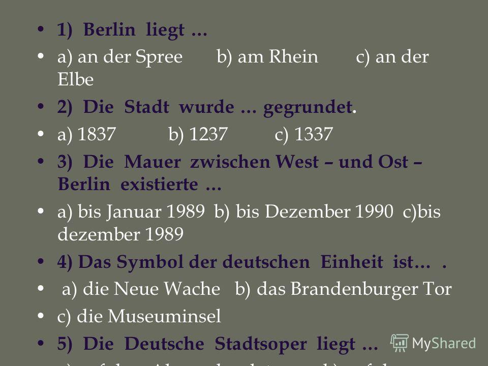1) Berlin liegt … a) an der Spree b) am Rhein c) an der Elbe 2) Die Stadt wurde … gegrundet. a) 1837 b) 1237 c) 1337 3) Die Mauer zwischen West – und Ost – Berlin existierte … a) bis Januar 1989 b) bis Dezember 1990 c)bis dezember 1989 4) Das Symbol