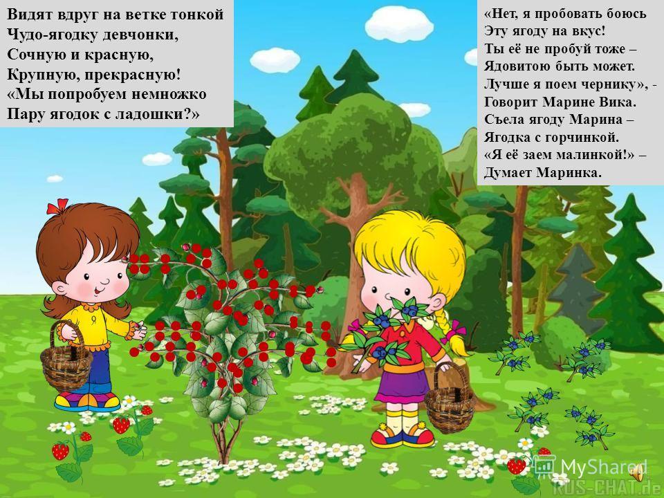 Взяли Вика и Маринка Две плетёные корзинки, И пошли девчонки в лес, Полный ягод и чудес. Собирают ежевику, Землянику и чернику.