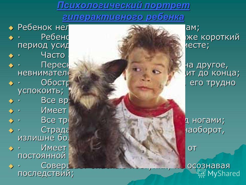Психологический портрет гиперактивного ребенка Ребенок неловок или подвержен травмам; Ребенок неловок или подвержен травмам; · Ребенок непоседлив, не может даже короткий период усидеть или устоять на одном месте; · Ребенок непоседлив, не может даже к
