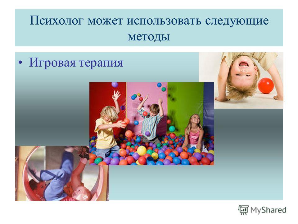 Психолог может использовать следующие методы Игровая терапия