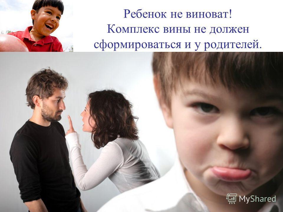 Ребенок не виноват! Комплекс вины не должен сформироваться и у родителей.