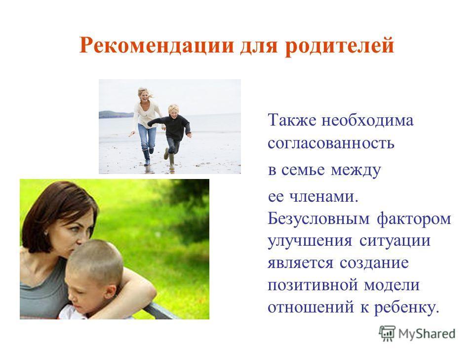 Рекомендации для родителей Также необходима согласованность в семье между ее членами. Безусловным фактором улучшения ситуации является создание позитивной модели отношений к ребенку.